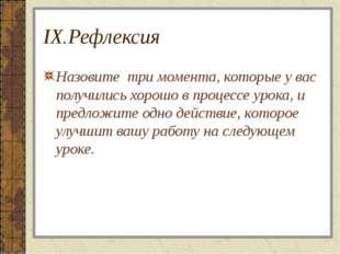 IX.Рефлексия Назовите три момента, которые у вас получились хорошо в процессе