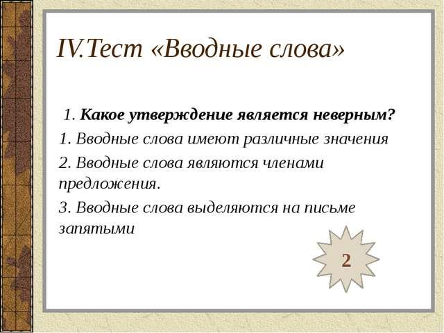 IV.Тест «Вводные слова» 1. Какое утверждение является неверным? 1. Вводные сл...