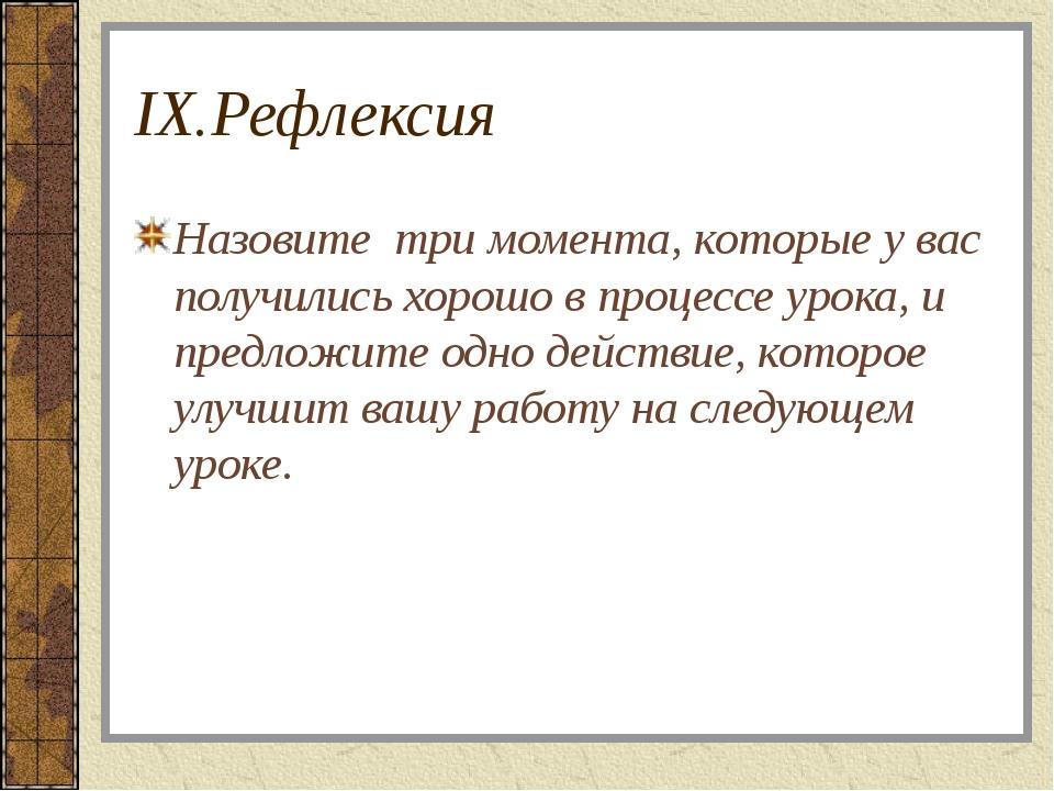 IX.Рефлексия Назовите три момента, которые у вас получились хорошо в процессе...