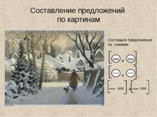 Составление предложений по картинам Составьте предложения по схемам: ,а . и .