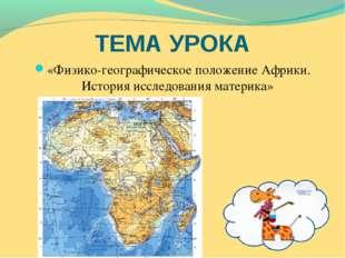 ТЕМА УРОКА «Физико-географическое положение Африки. История исследования мате
