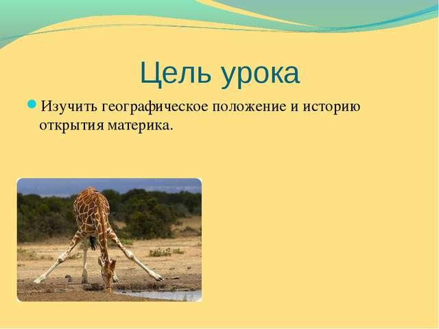 Цель урока Изучить географическое положение и историю открытия материка.