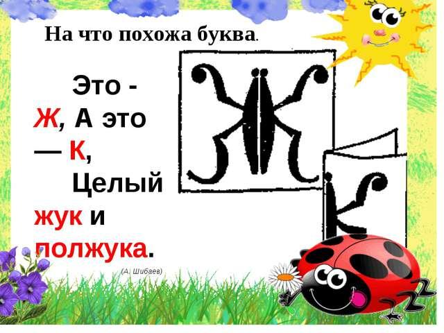 На что похожа буква. Это - Ж, А это — К, Целый жук и полжука. (А. Шибаев)