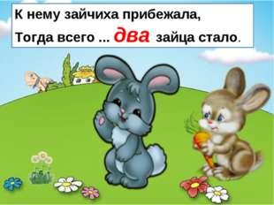 К нему зайчиха прибежала, Тогда всего ... два зайца стало.