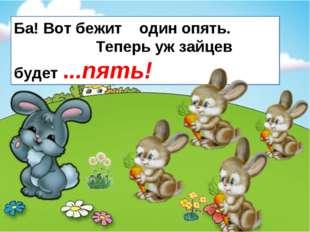 Ба! Вот бежит один опять. Теперь уж зайцев будет ...пять!