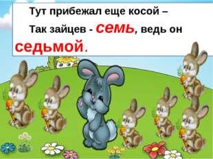 Тут прибежал еще косой – Так зайцев - семь, ведь он седьмой.