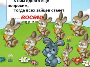 К ним одного еще попросим, Тогда всех зайцев станет ... восемь.