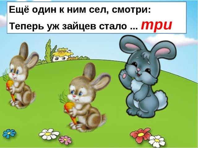 Ещё один к ним сел, смотри: Теперь уж зайцев стало ... три