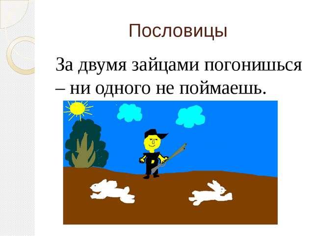 Пословицы За двумя зайцами погонишься – ни одного не поймаешь.