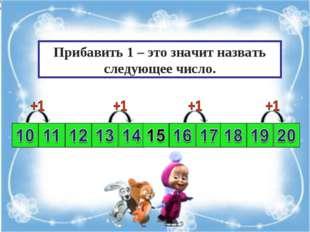 Прибавить 1 – это значит назвать следующее число.