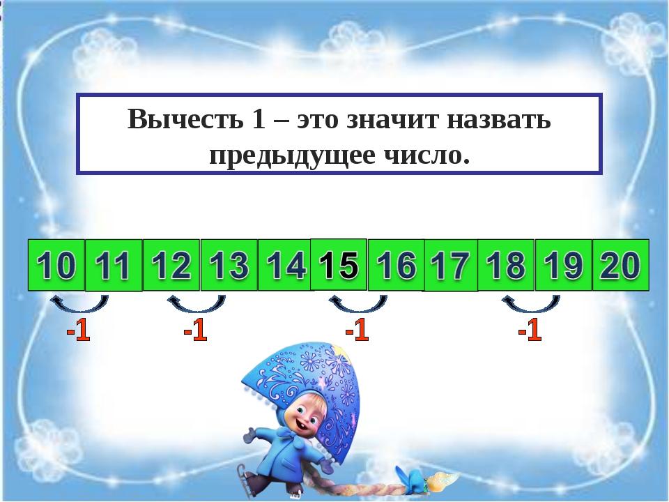 Вычесть 1 – это значит назвать предыдущее число.