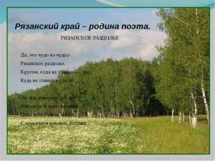 Рязанский край – родина поэта. РЯЗАНСКОЕ РАЗДОЛЬЕ  Да, это чудо из чудес- Ря