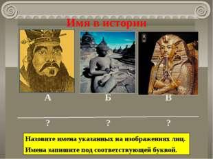 Имя в истории Назовите имена указанных на изображениях лиц. Имена запишите по