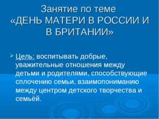 Занятие по теме «ДЕНЬ МАТЕРИ В РОССИИ И В БРИТАНИИ» Цель: воспитывать добрые,
