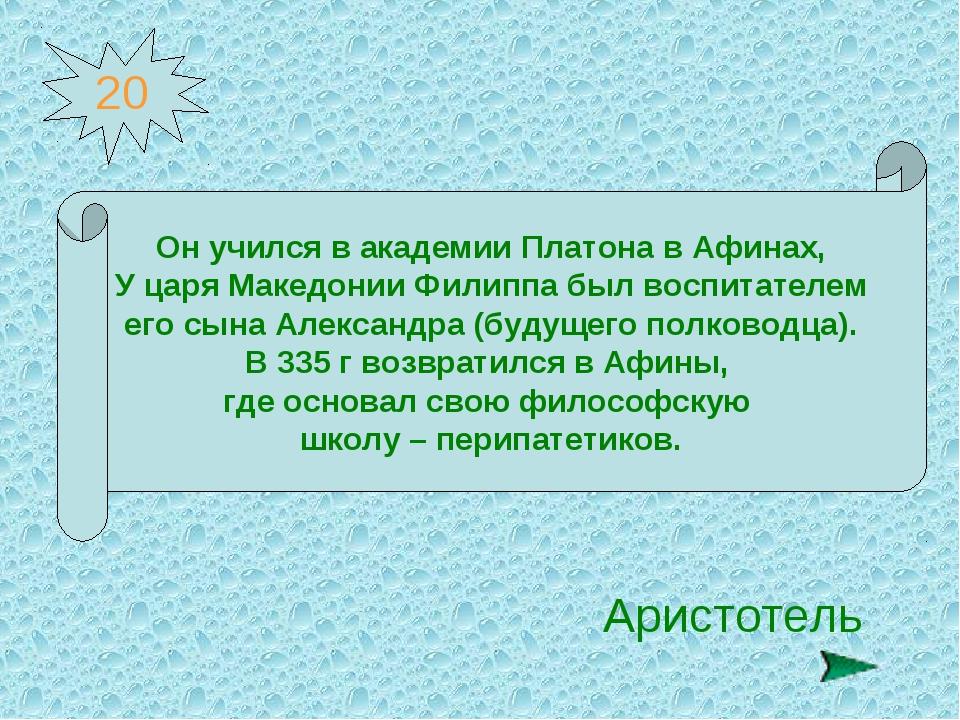 20 Он учился в академии Платона в Афинах, У царя Македонии Филиппа был воспит...