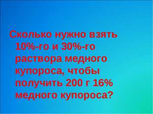 Сколько нужно взять 10%-го и 30%-го раствора медного купороса, чтобы получить