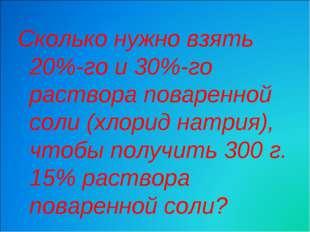 Сколько нужно взять 20%-го и 30%-го раствора поваренной соли (хлорид натрия),
