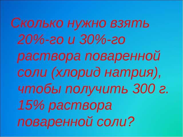 Сколько нужно взять 20%-го и 30%-го раствора поваренной соли (хлорид натрия),...