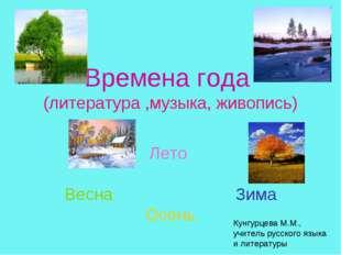 Времена года (литература ,музыка, живопись) Лето Весна Зима Осень Кунгурцева