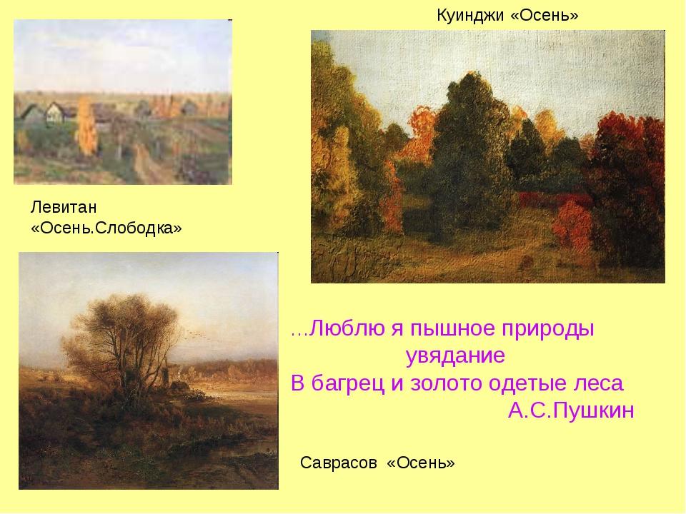 Левитан «Осень.Слободка» Куинджи «Осень» Саврасов «Осень» …Люблю я пышное при...