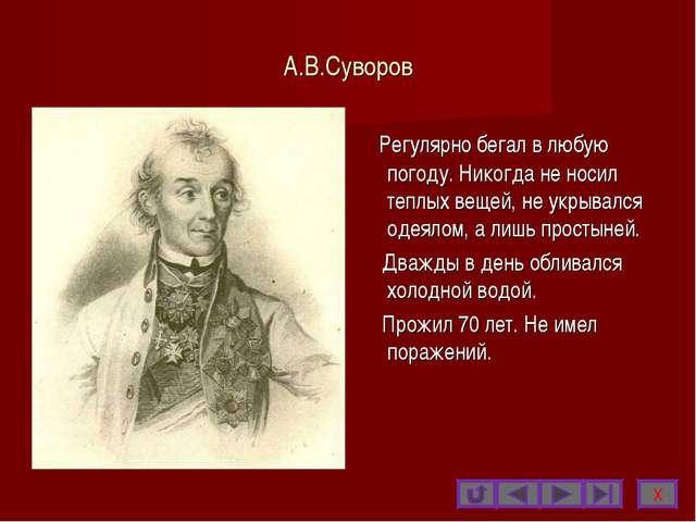 А.В.Суворов Регулярно бегал в любую погоду. Никогда не носил теплых вещей, не...