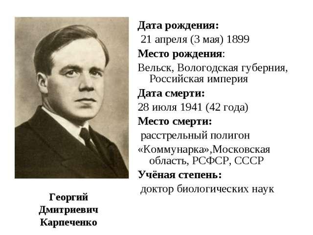 Георгий Дмитриевич Карпеченко Дата рождения: 21 апреля (3 мая) 1899 Место ро...