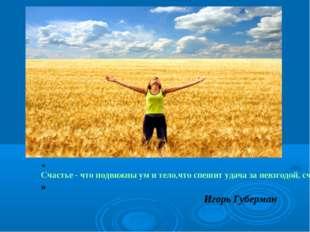 «Счастье - что подвижны ум и тело, что спешит удача за невзгодой, счастье - о