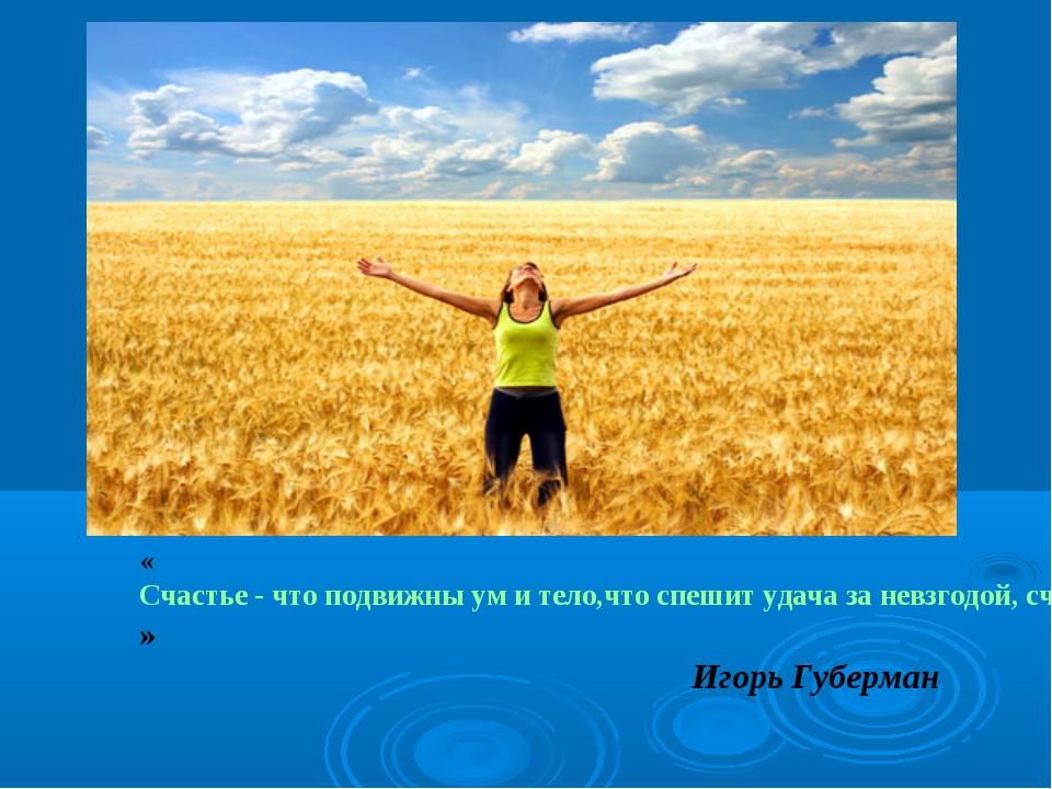 «Счастье - что подвижны ум и тело, что спешит удача за невзгодой, счастье - о...