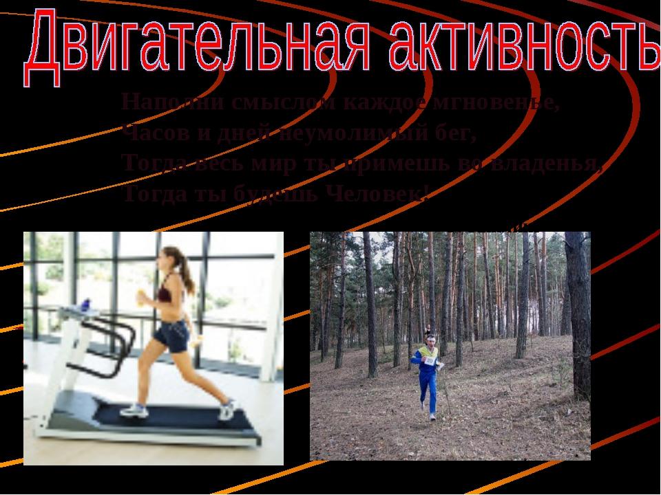 Наполни смыслом каждое мгновенье, Часов и дней неумолимый бег, Тогда весь мир...