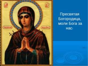 Пресвятая Богородица, моли Бога за нас!