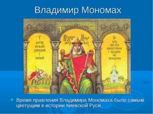 Владимир Мономах Время правления Владимира Мономаха было самым цветущим в ист