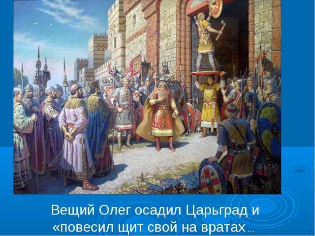 Вещий Олег осадил Царьград и «повесил щит свой на вратах ...