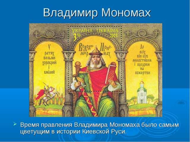 Владимир Мономах Время правления Владимира Мономаха было самым цветущим в ист...