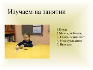 Изучаем на занятии 1.Кукла 2.Милая, любимая; 3. Стоит, сидит, спит; 4. Моя