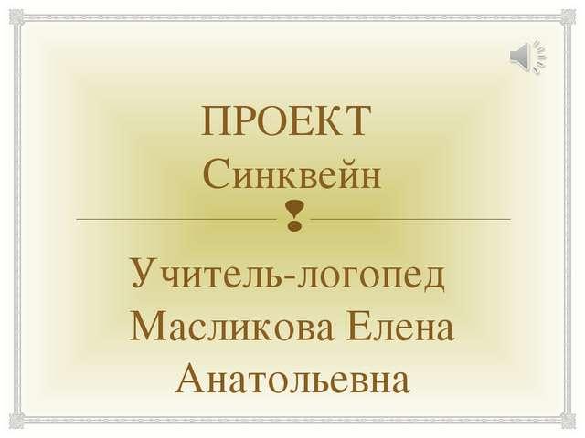 ПРОЕКТ Синквейн Учитель-логопед Масликова Елена Анатольевна