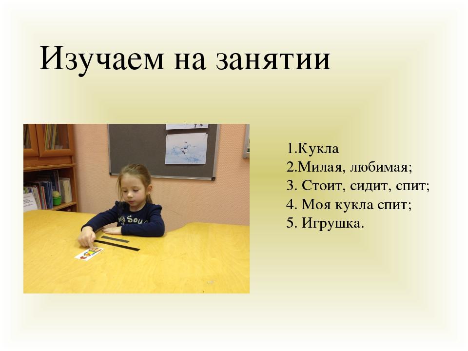 Изучаем на занятии 1.Кукла 2.Милая, любимая; 3. Стоит, сидит, спит; 4. Моя...
