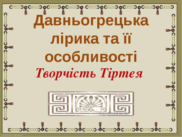Давньогрецька лірика та її особливості Творчість Тіртея FokinaLida.75@mail.ru