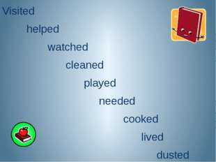 Visited helped watched cleaned played needed cooked lived dusted