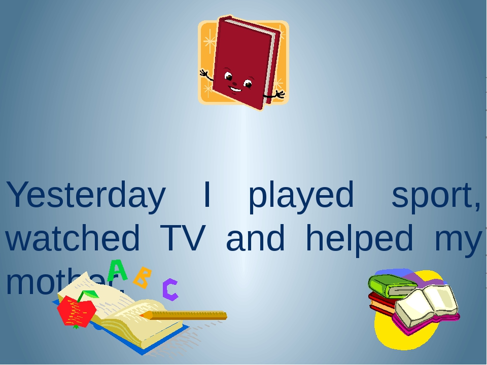 Yesterday I played sport, watched TV and helped my mother.