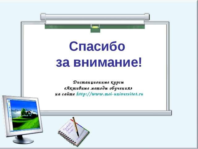 Спасибо за внимание! Дистанционные курсы «Активные методы обучения» на сайте...