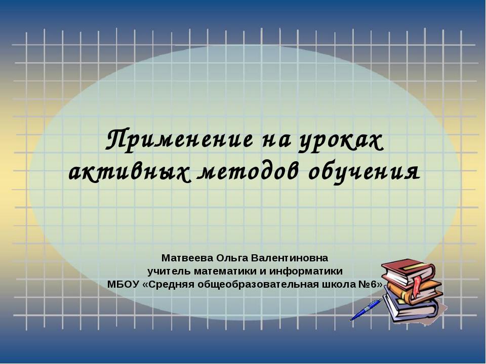 Применение на уроках активных методов обучения Матвеева Ольга Валентиновна уч...