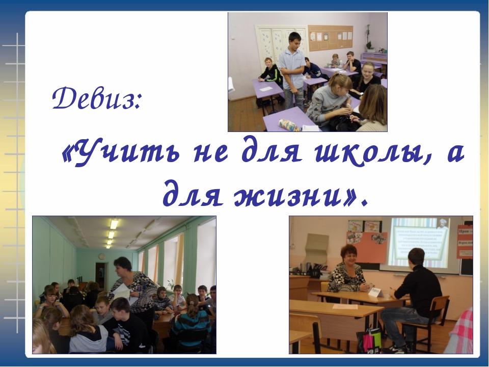 Девиз: «Учить не для школы, а для жизни».