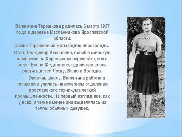 Валентина Терешкова родилась 6 марта 1937 года в деревне Масленниково Ярослав...
