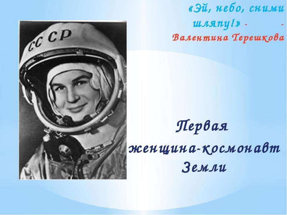 «Эй, небо, сними шляпу!» -  - Валентина Терешкова Первая женщина-космонавт...