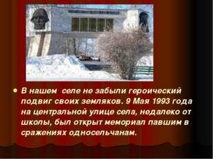 В нашем селе не забыли героический подвиг своих земляков. 9 Мая 1993 года на
