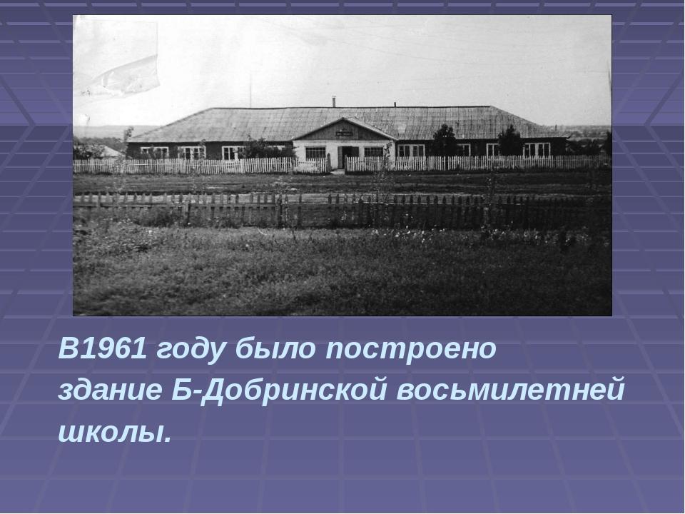 В1961 году было построено здание Б-Добринской восьмилетней школы.