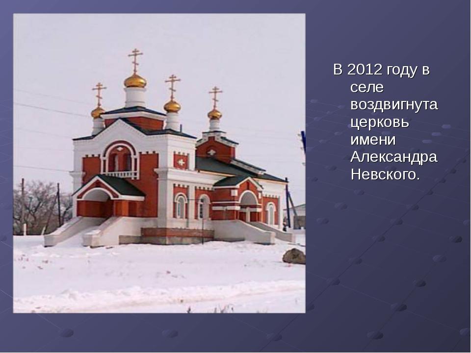 В 2012 году в селе воздвигнута церковь имени Александра Невского.