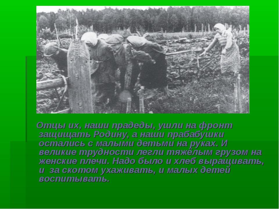 Отцы их, наши прадеды, ушли на фронт защищать Родину, а наши прабабушки оста...