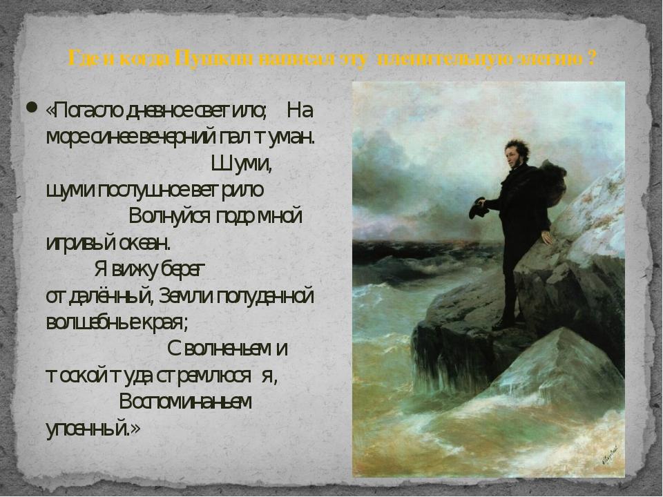 Где и когда Пушкин написал эту пленительную элегию ? «Погасло дневное светило...