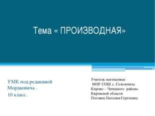 Тема « ПРОИЗВОДНАЯ» УМК под редакцией Мордковича . 10 класс . Учитель математ